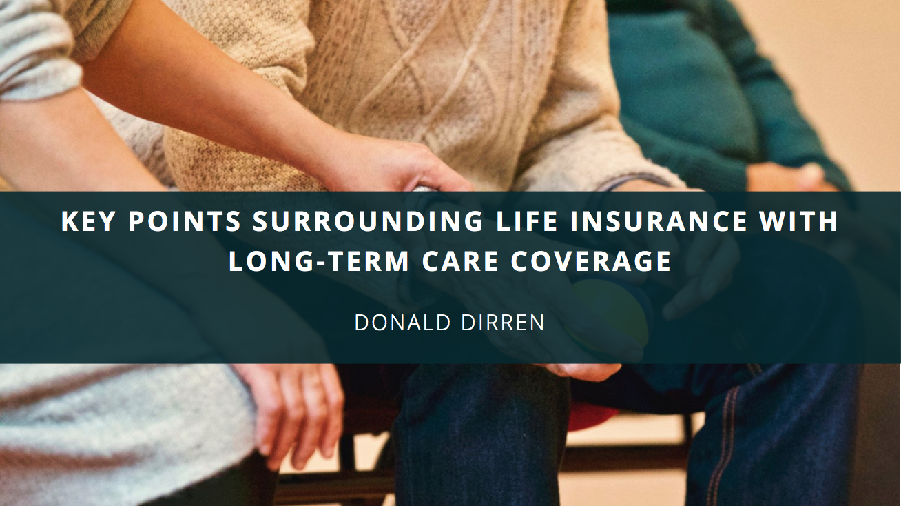 Donald Dirren Illustrates Key Points Surrounding Life Insurance With Long-Term Care Coverage