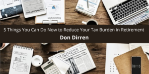 Don Dirren Shares 5 Things You Can Do Now to Reduce Your Tax Burden in Retirement