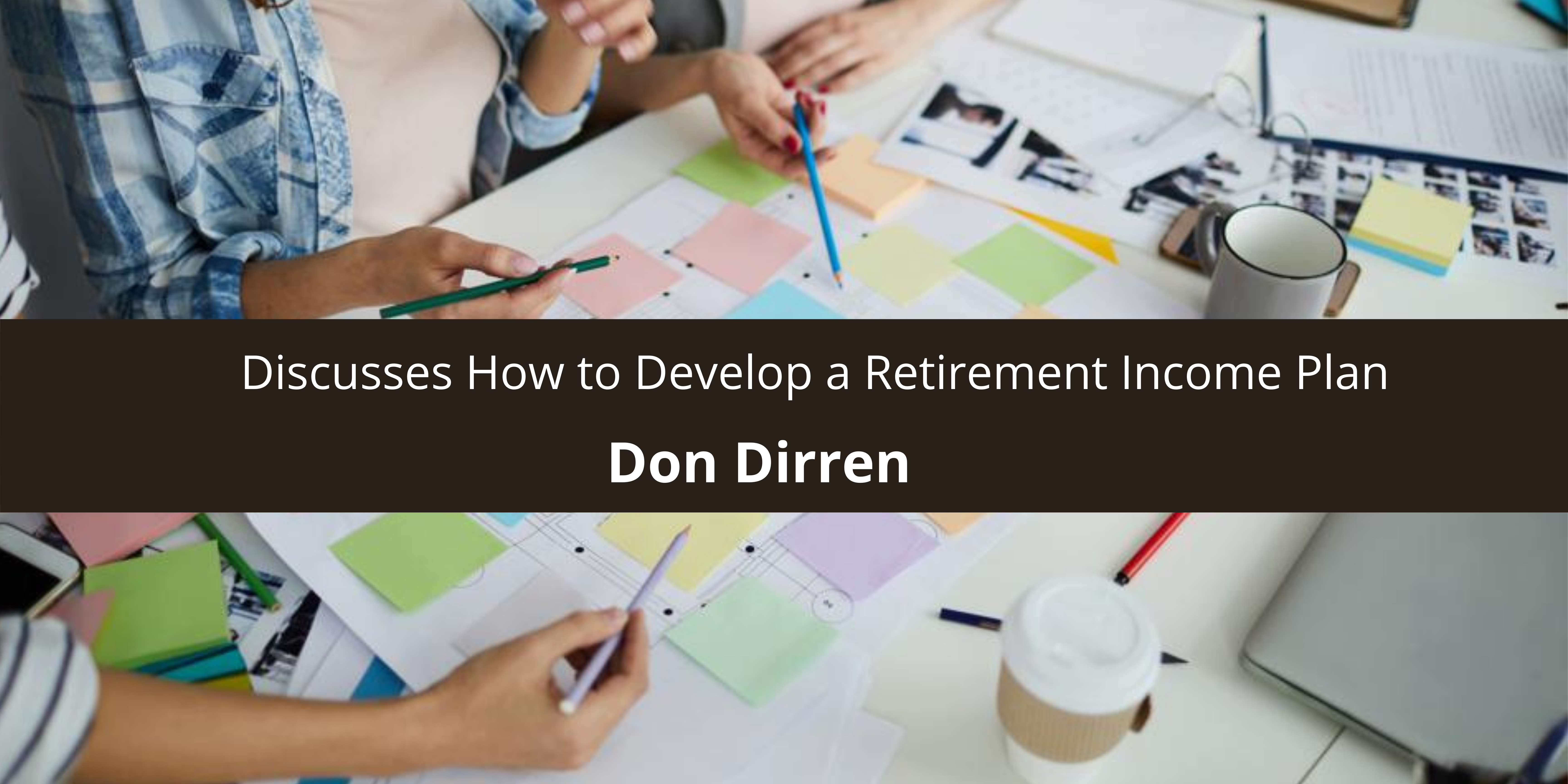 Don Dirren Discusses How to Develop a Retirement Income Plan